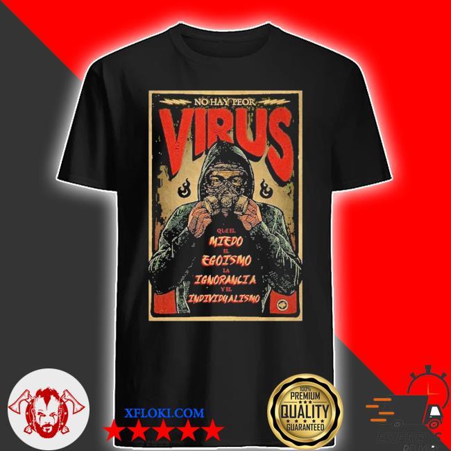 No hay peor virus que el miedo el egoismo LA ignorancia y el individualismo shirt