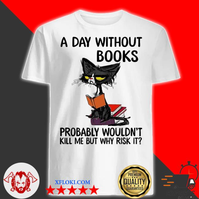 A day without books probably wouldn't kill me but why risk it new 2021 shirt