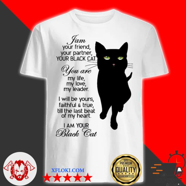 I am your friend your partner your black cat you are my life my love my leader I am your black cat new 2021 shirt