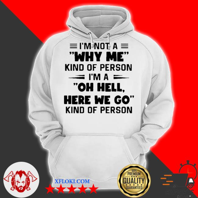 I'm not a why me kind of person I'm a oh hell here we go kind of person new 2021 s hoodie