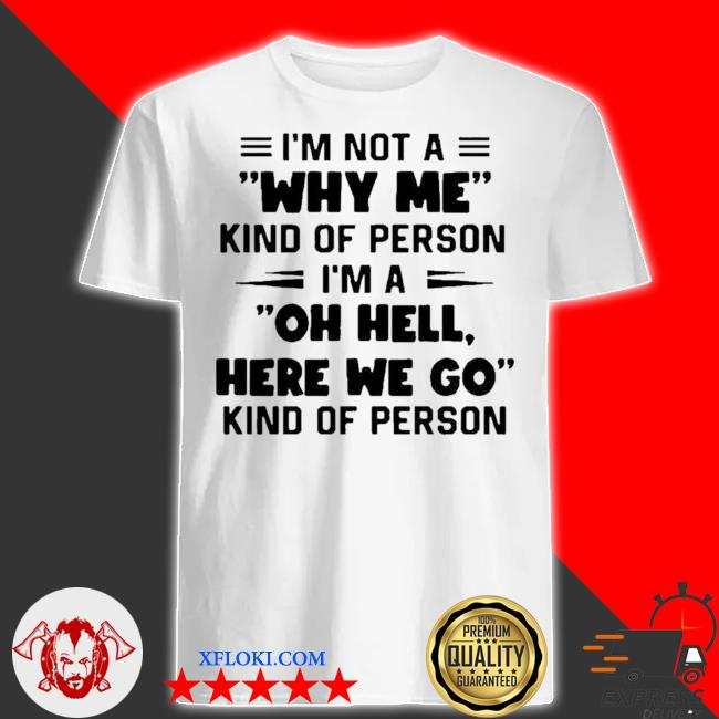 I'm not a why me kind of person I'm a oh hell here we go kind of person new 2021 shirt