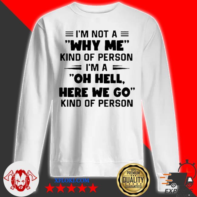 I'm not a why me kind of person I'm a oh hell here we go kind of person new 2021 s sweatshirt