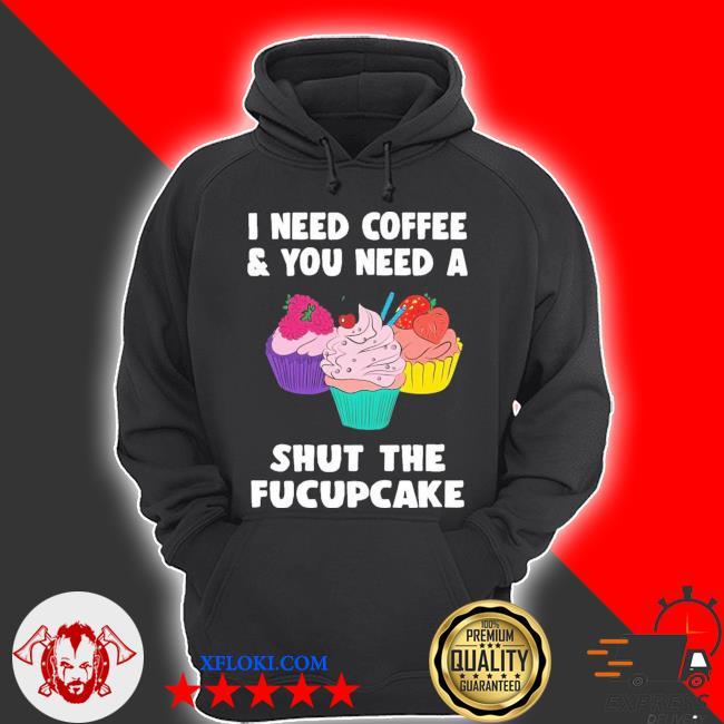 I need coffee and you need a cream shut the fucupcake new 2021 s hoodie