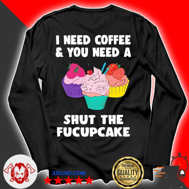 I need coffee and you need a cream shut the fucupcake new 2021 s longsleeve