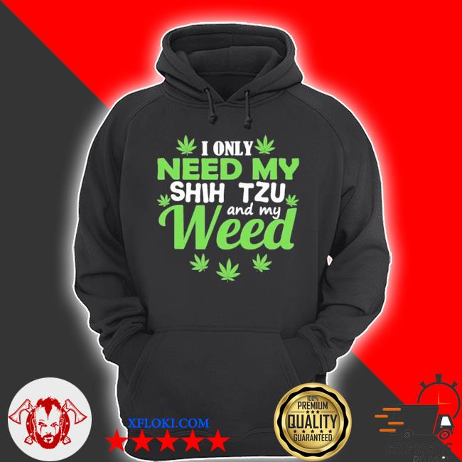 I only need my shih tzu and my weed new 2021 s hoodie