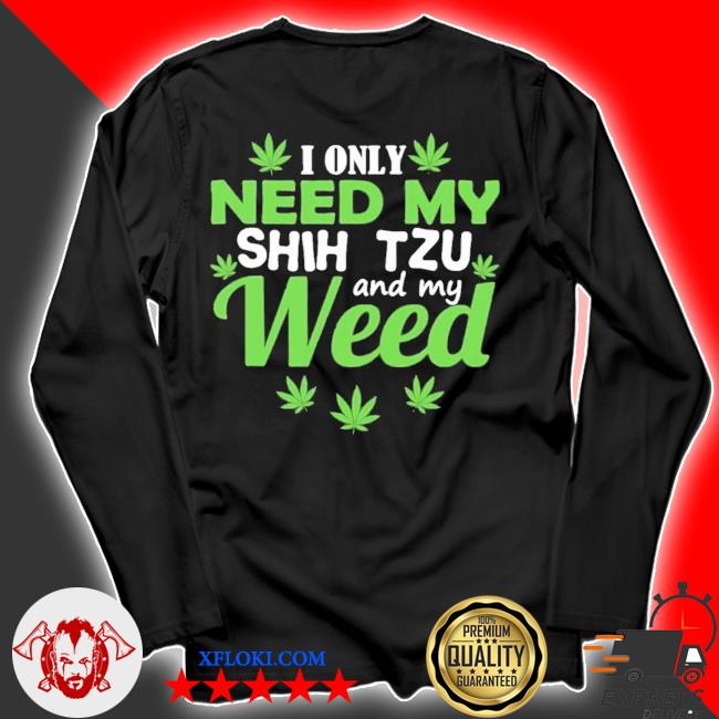 I only need my shih tzu and my weed new 2021 s longsleeve