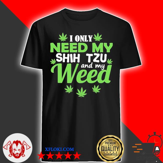 I only need my shih tzu and my weed new 2021 shirt