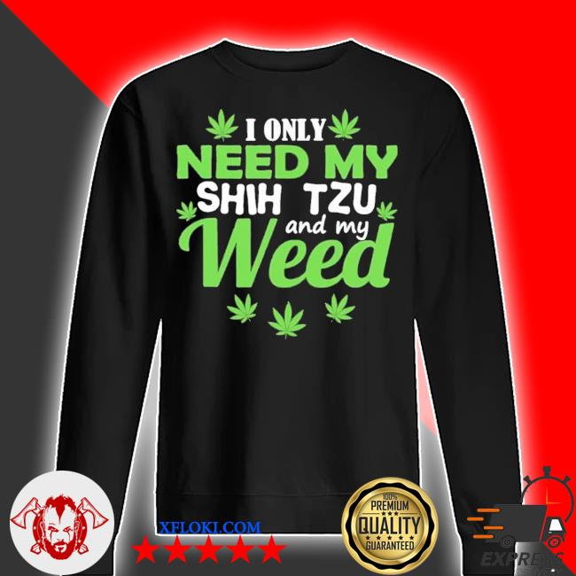 I only need my shih tzu and my weed new 2021 s sweater