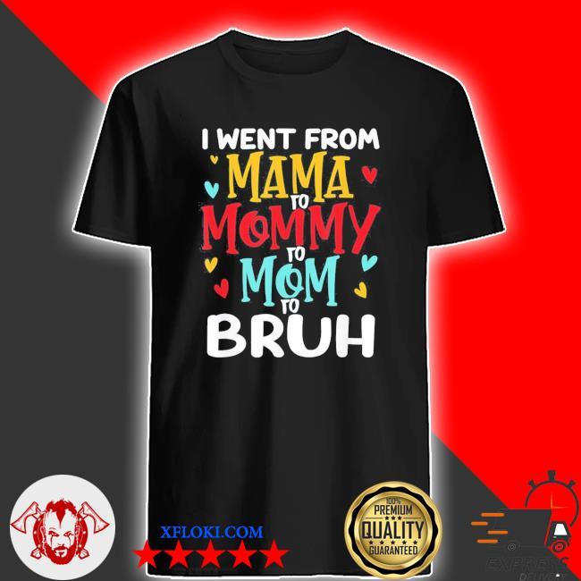 I went from mama to mommy to mom to bruh mothers day new 2021 shirt