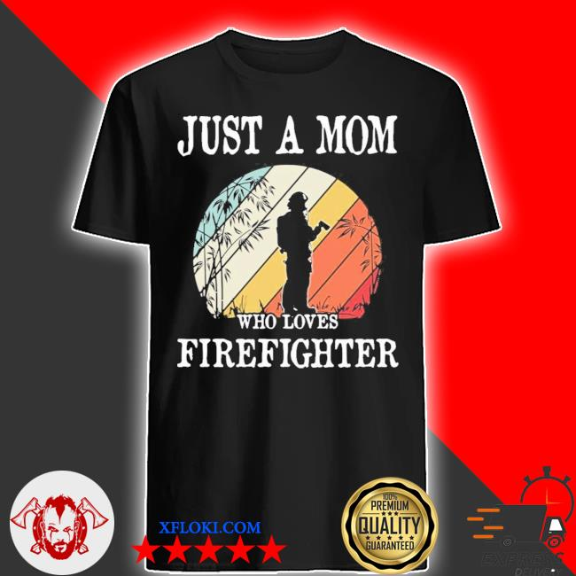 Just a mom who loves firefighter new 2021 shirt