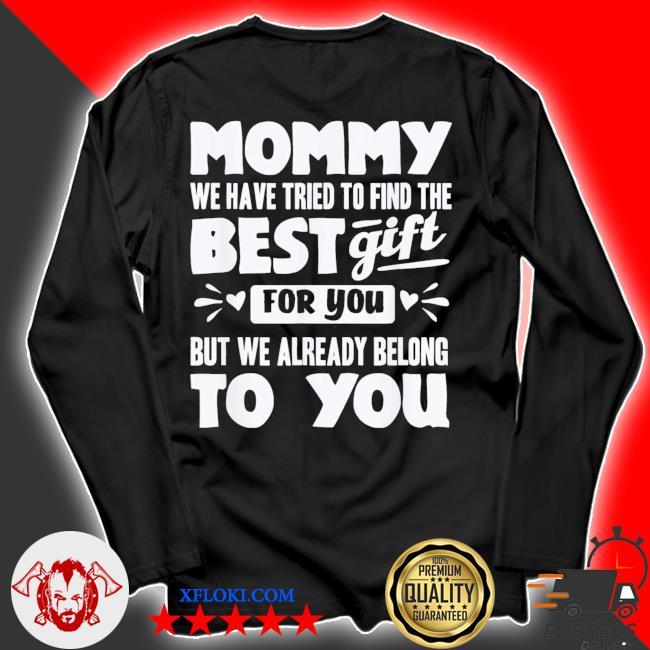 Mommy we have tried to find the best gift for you but we already belong to you new 2021 s longsleeve