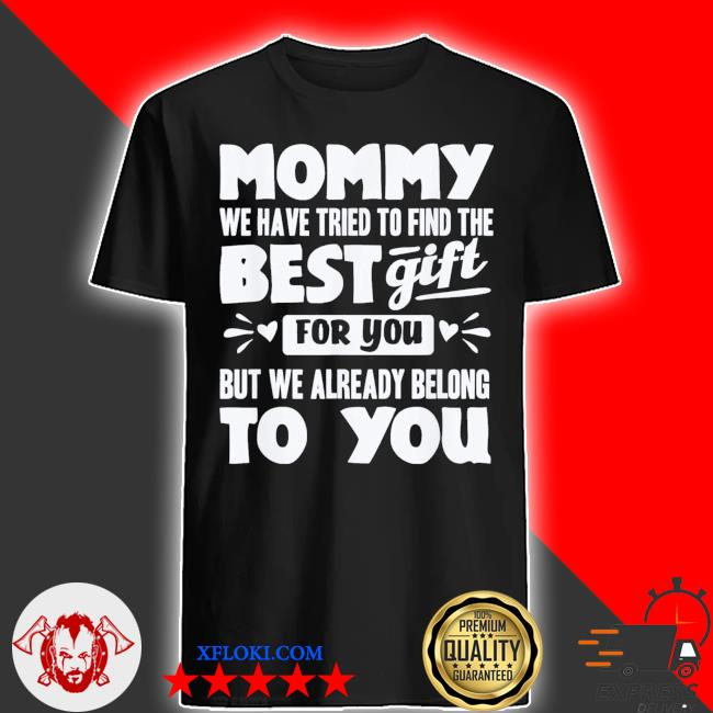 Mommy we have tried to find the best gift for you but we already belong to you new 2021 shirt