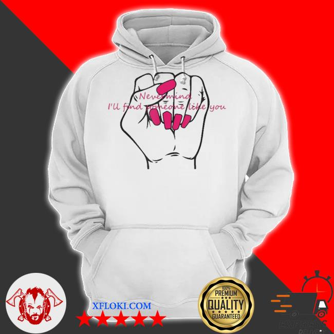 Nail never mind I will find like you new 2021 s hoodie