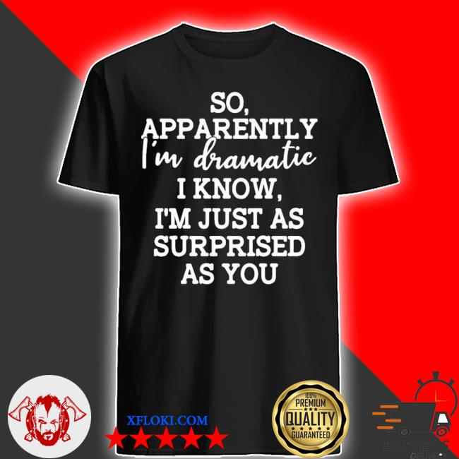 So apparently I'm dramatic I know I'm just as surprised as you new 2021 shirt