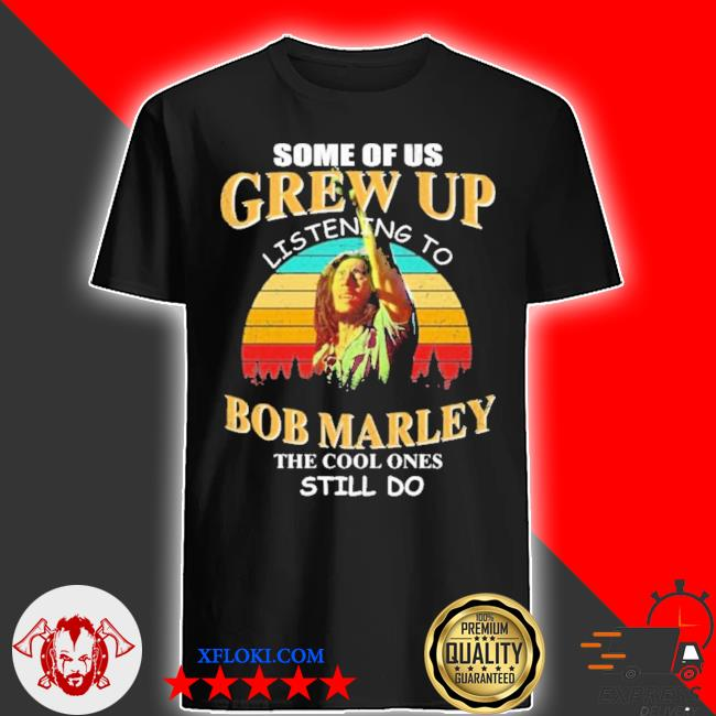 Some of us grew up listening to bob marley the cool ones still do new 2021 shirt