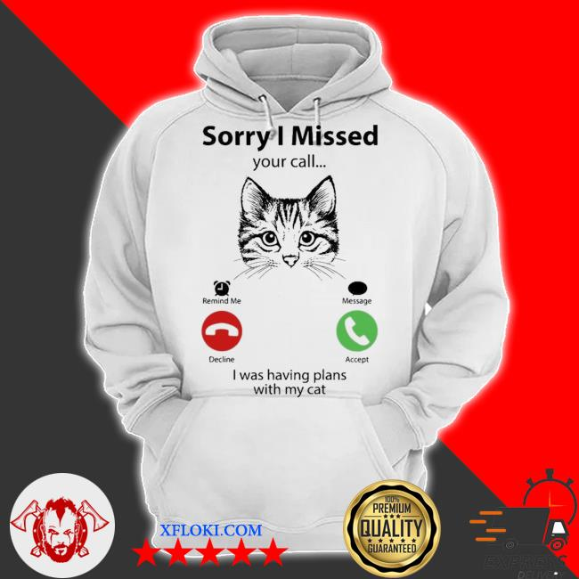 Sorry I missed your call I was having plans with my cat s hoodie