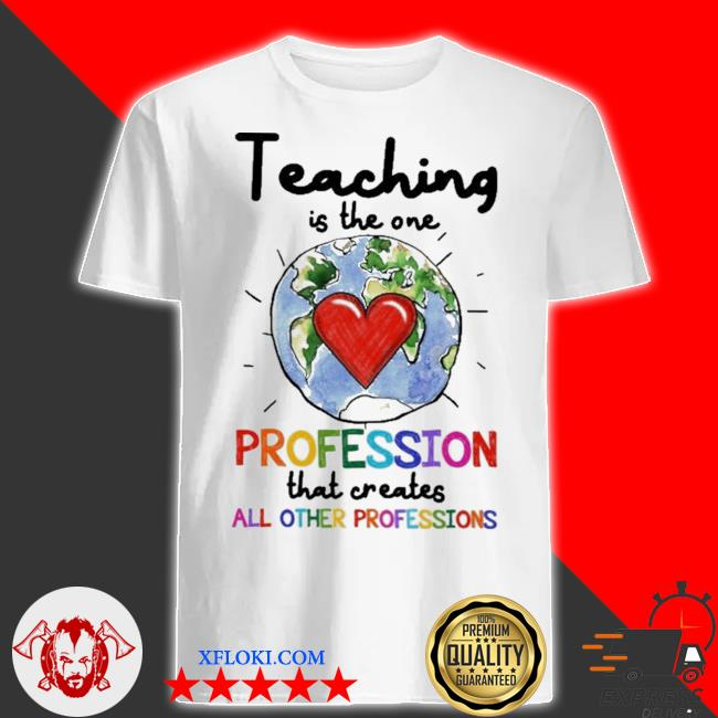 Teacher teaching is the one profession that creates shirt