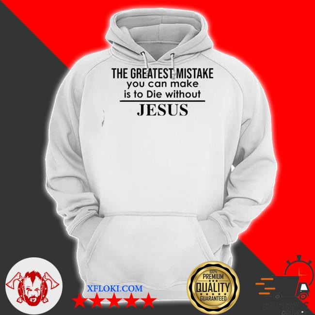 The greatest mistake you can make is to die without Jesus s hoodie