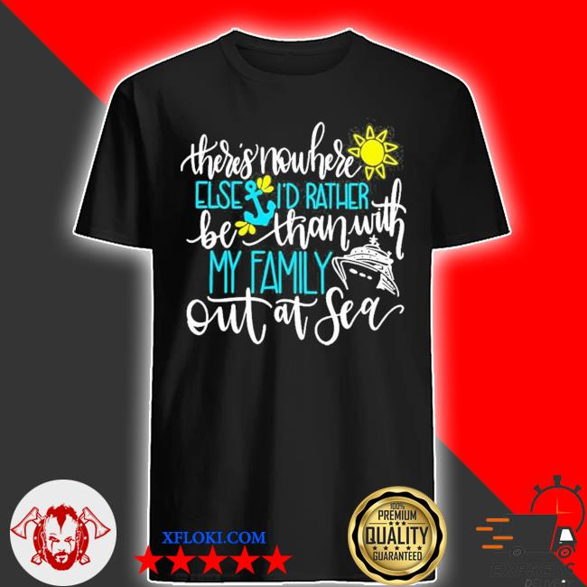 There's nowhere else I'd rather be than with m family out at sea new 2021 shirt