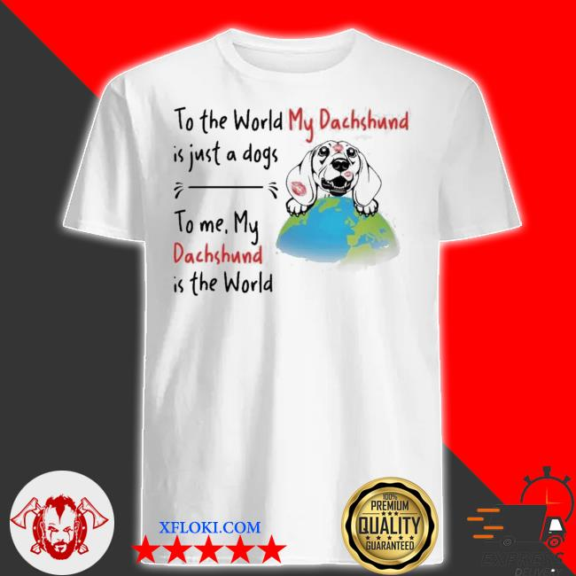 To the world my Dachshund is just a dogs to me my Dachshund is the world new 2021 shirt