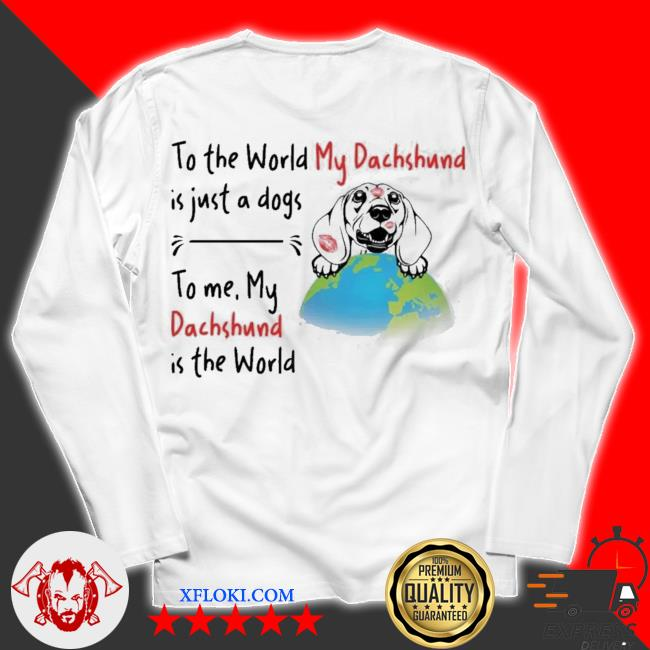 To the world my Dachshund is just a dogs to me my Dachshund is the world new 2021 s unisex longsleeve