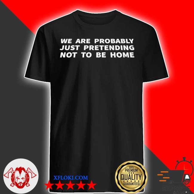 We are probable just pretending not to be home shirt
