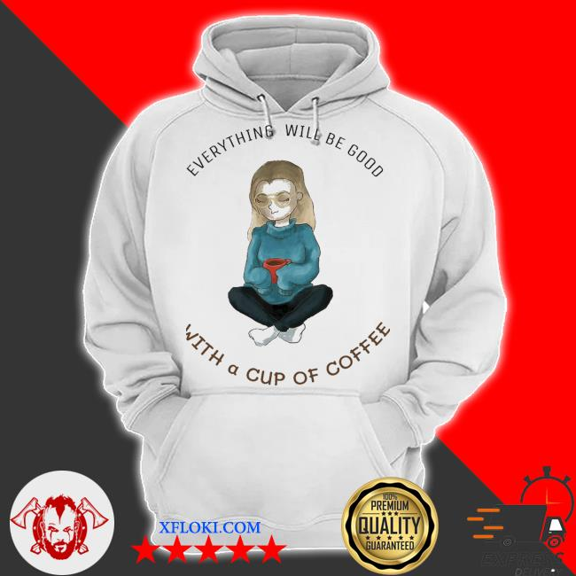 women girl everything will be good with a cup of coffee s hoodie