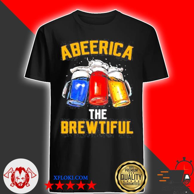America the brewtiful beer color shirt