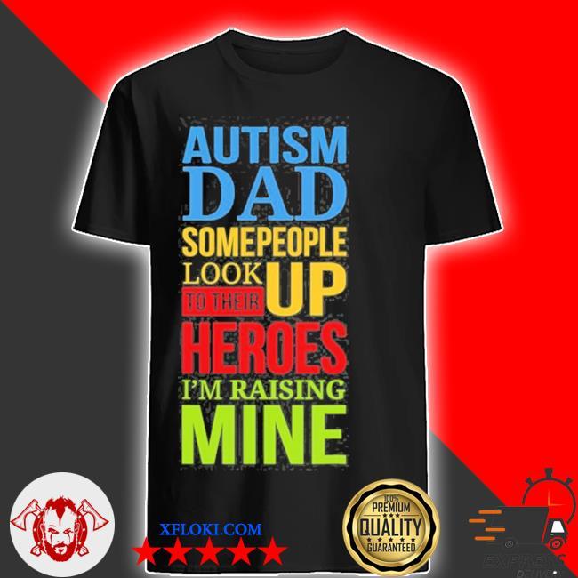 Autism dad people look up their heroes raising mine shirt