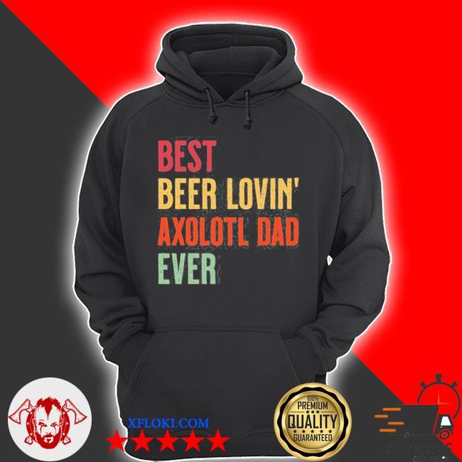 Axolotl best beer loving axolotl dad ever s hoodie