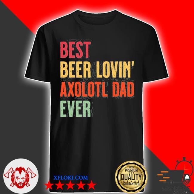 Axolotl best beer loving axolotl dad ever shirt