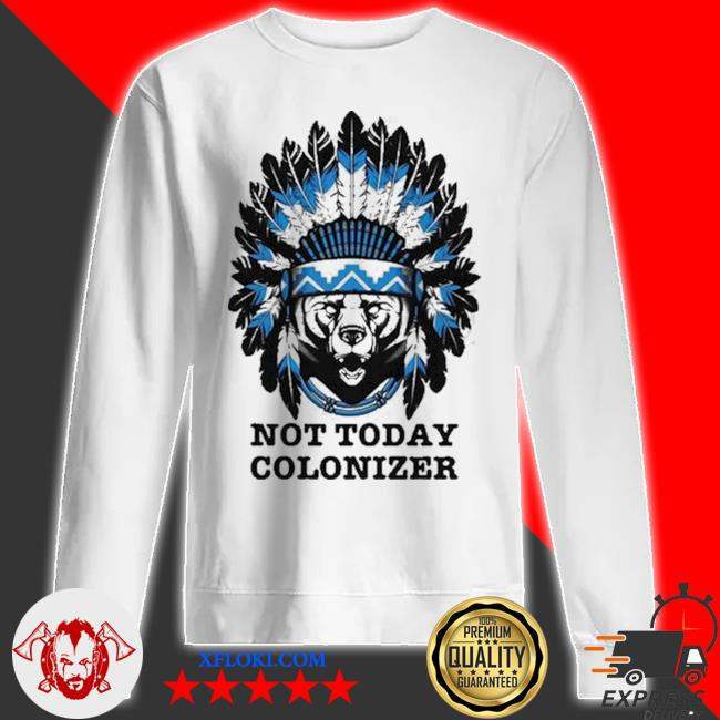 Bear and native not today colonizer new 2021 s sweatshirt