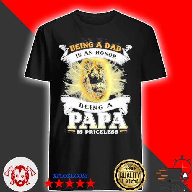 Being a dad is an an honor a papa is priceless lion shirt