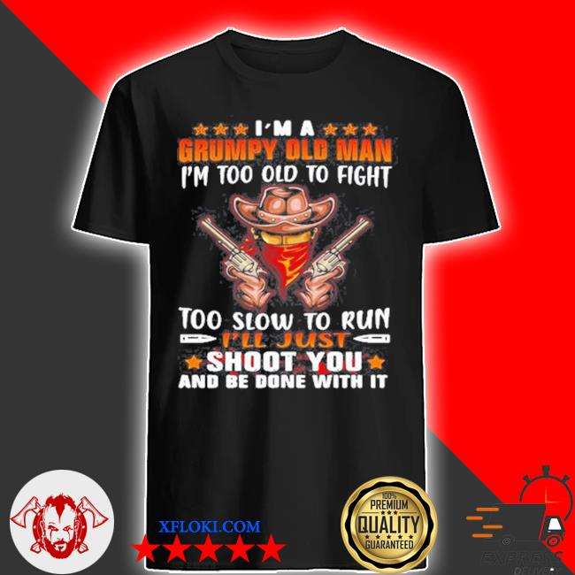 Cowboys I'm a grumpy old man I'm too old to fight too slow to run I'll just shoot you and be done with it shirt