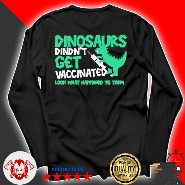 Dinosaurs didn't get vaccinated look what happened to them new 2021 s longsleeve