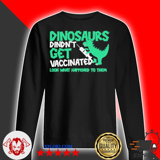 Dinosaurs didn't get vaccinated look what happened to them new 2021 s sweater