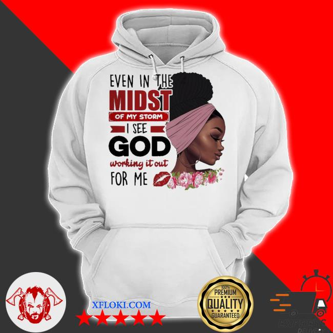 Even in the midst of my storm I see god working s hoodie