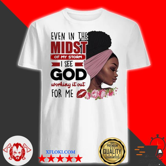 Even in the midst of my storm I see god working shirt