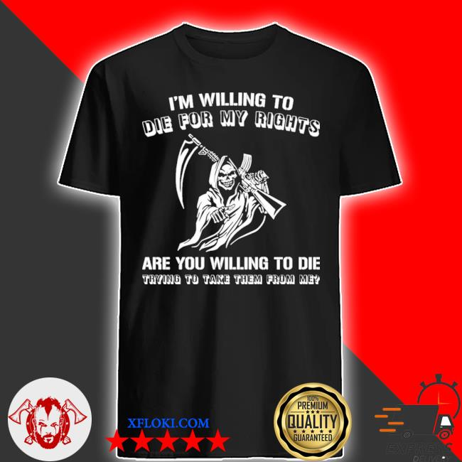 Grim reaper I willing to die for my rights are you willing to die shirt