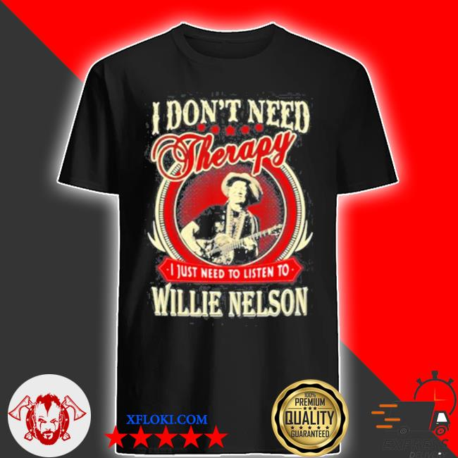 I don't need therapy I just need to listen to willie nelson shirt