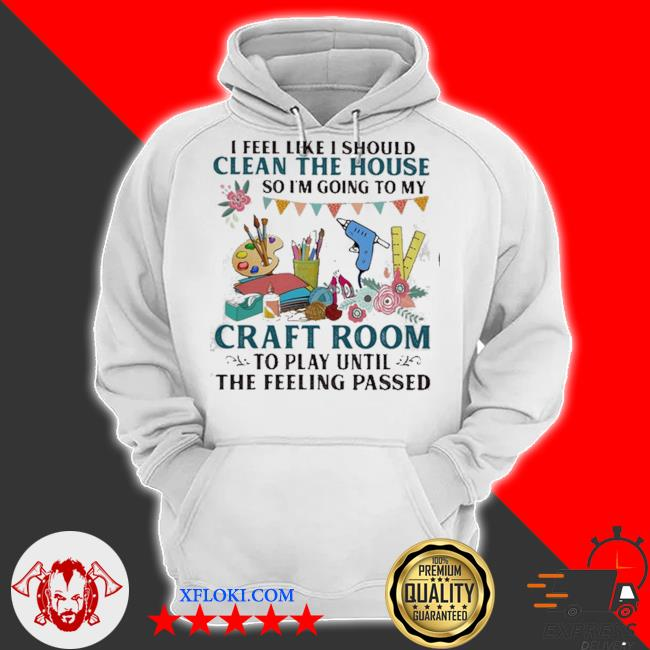 I feel like I should clean the house so I'm going to my craft room to play until the feeling passed s hoodie