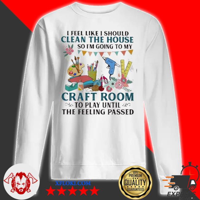 I feel like I should clean the house so I'm going to my craft room to play until the feeling passed s sweatshirt