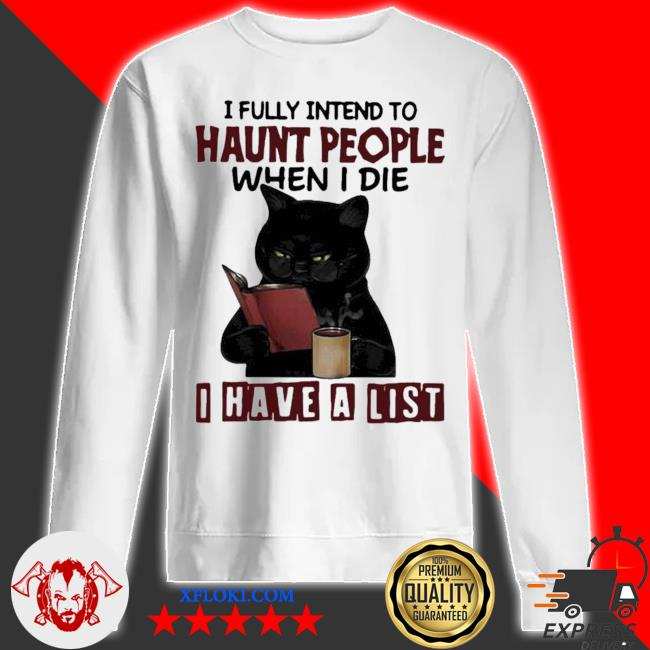 I fully intend to haunt people when I die I have a list black cat new 2021 s sweatshirt