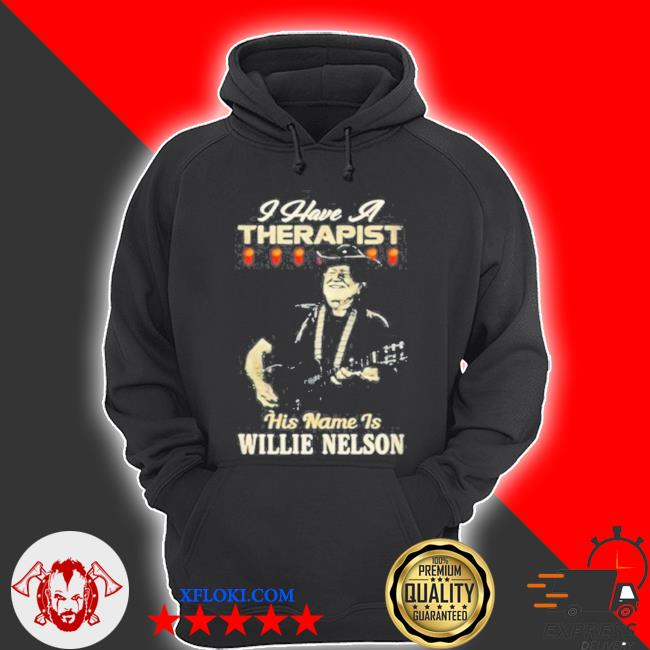I have a therapist his name is willie nelson s hoodie