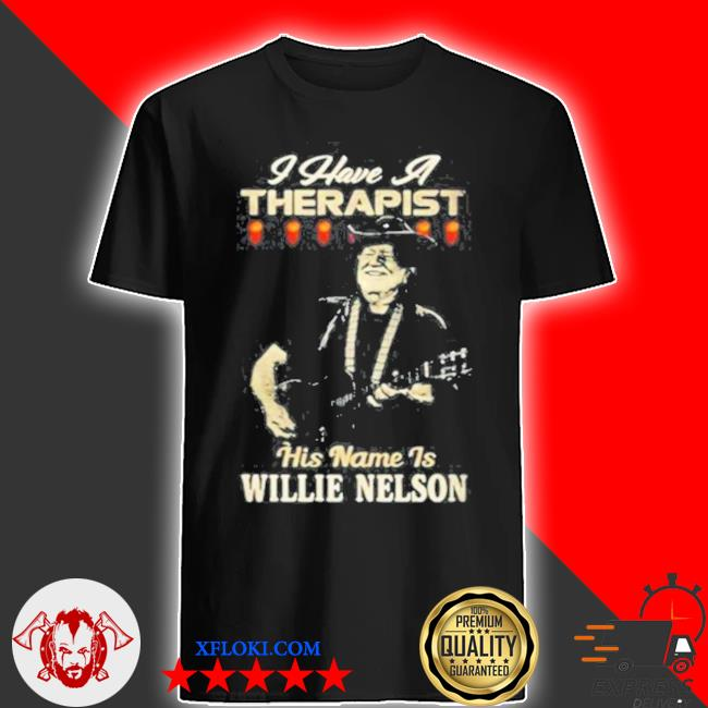 I have a therapist his name is willie nelson shirt