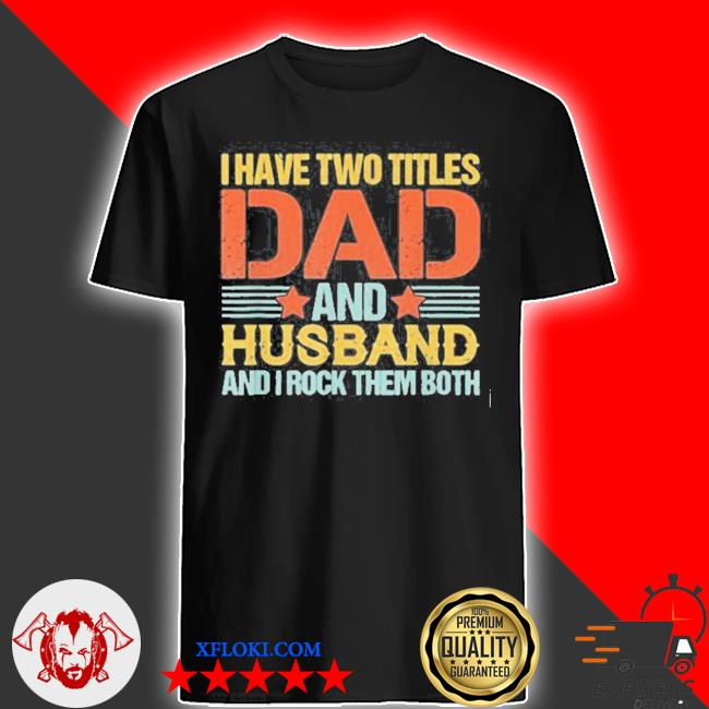 I have two titles dad and husband and I rock them both quote saying fathers day retro shirt