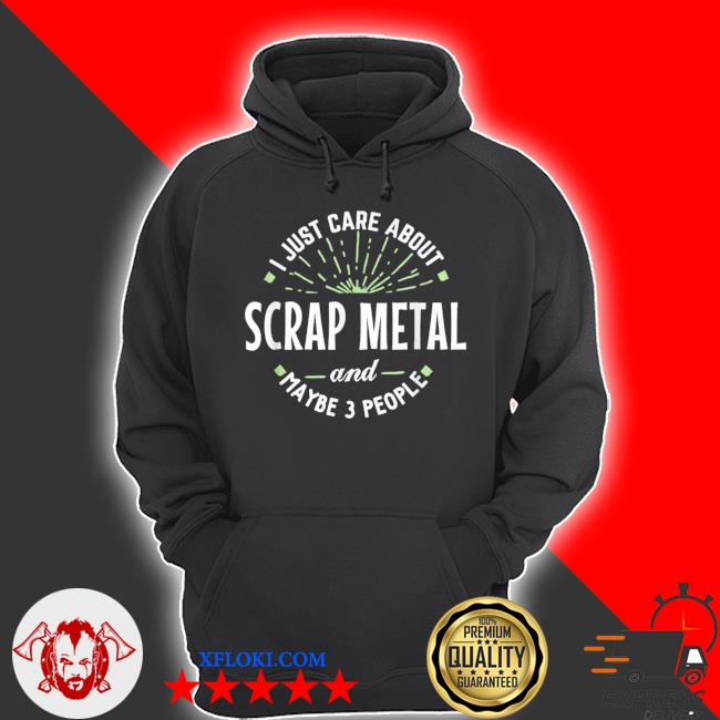 I just care about scrap metal and maybe 3 people s hoodie