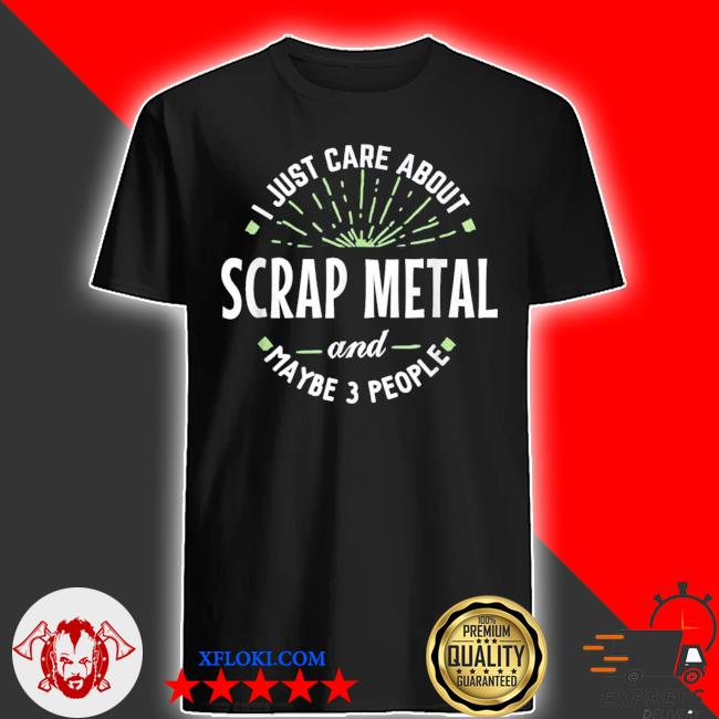 I just care about scrap metal and maybe 3 people shirt