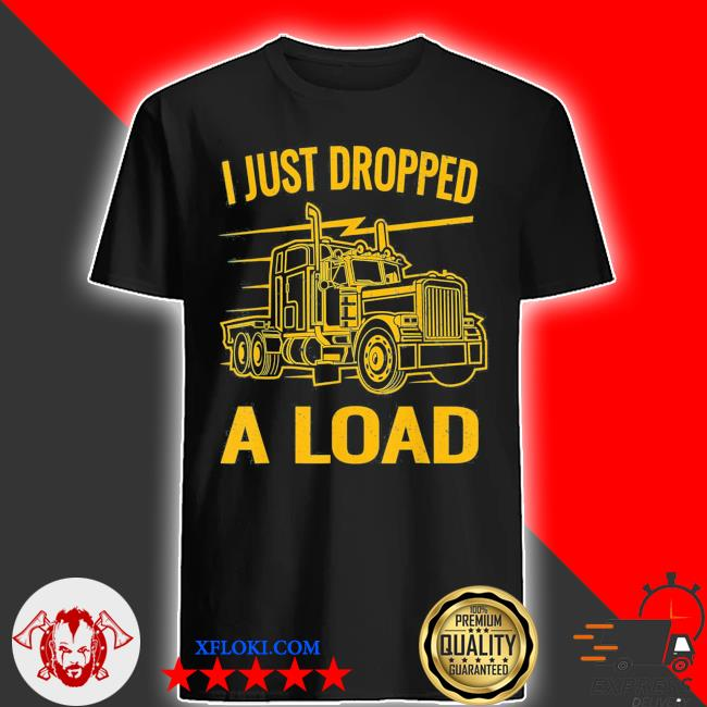 I just dropped a load funny trucker vintage truck driver classic shirt