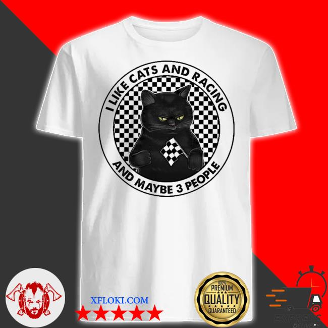 I like cats and racing and maybe 3 people shirt